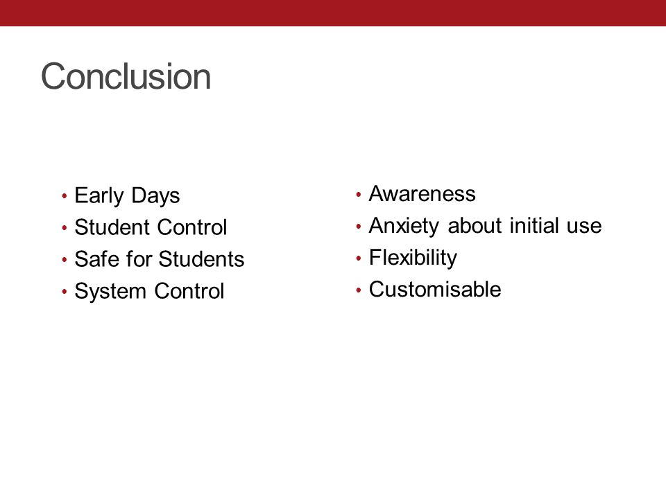 Conclusion Early Days Student Control Safe for Students System Control Awareness Anxiety about initial use Flexibility Customisable