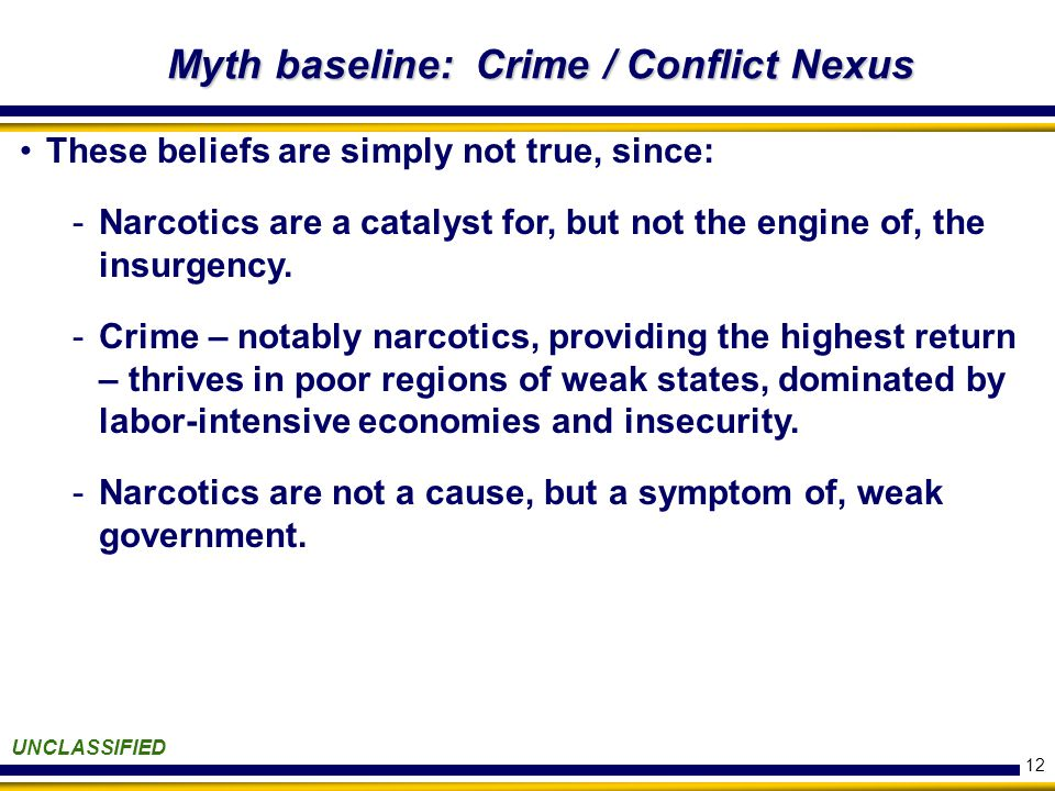 12 Myth baseline: Crime / Conflict Nexus UNCLASSIFIED These beliefs are simply not true, since: -Narcotics are a catalyst for, but not the engine of, the insurgency.