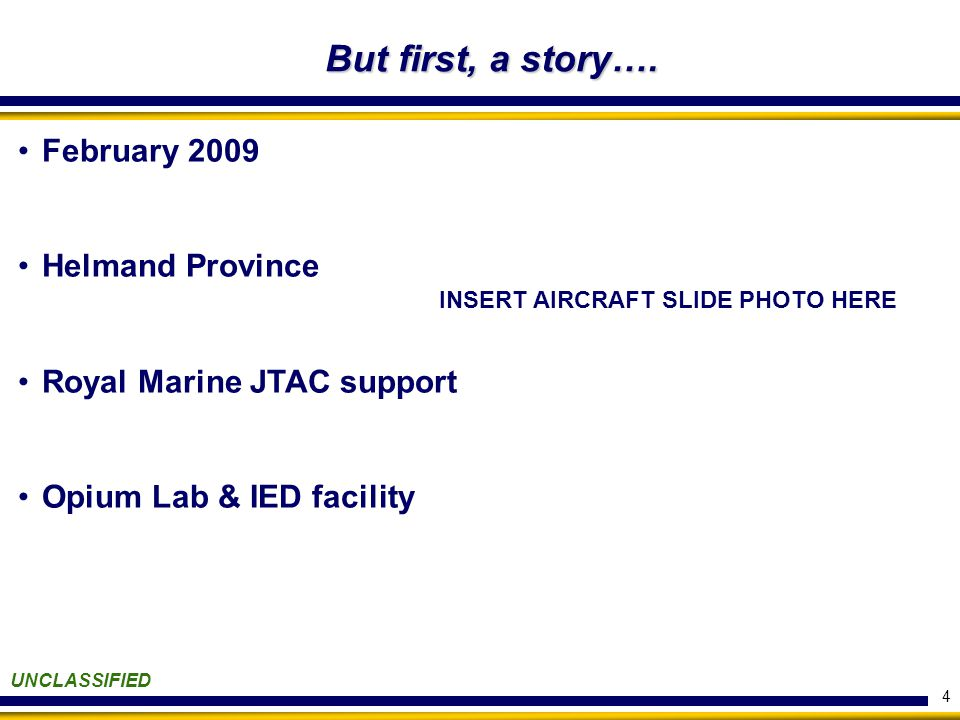 February 2009 Helmand Province Royal Marine JTAC support Opium Lab & IED facility 4 UNCLASSIFIED But first, a story….