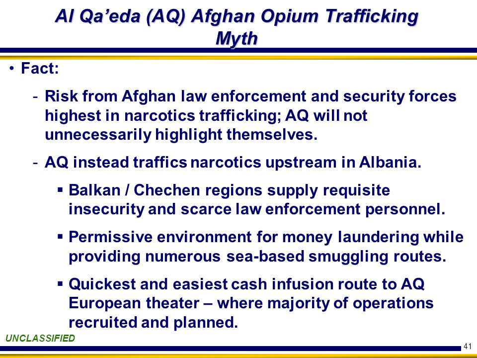 41 Al Qa'eda (AQ) Afghan Opium Trafficking Myth UNCLASSIFIED Fact: -Risk from Afghan law enforcement and security forces highest in narcotics trafficking; AQ will not unnecessarily highlight themselves.