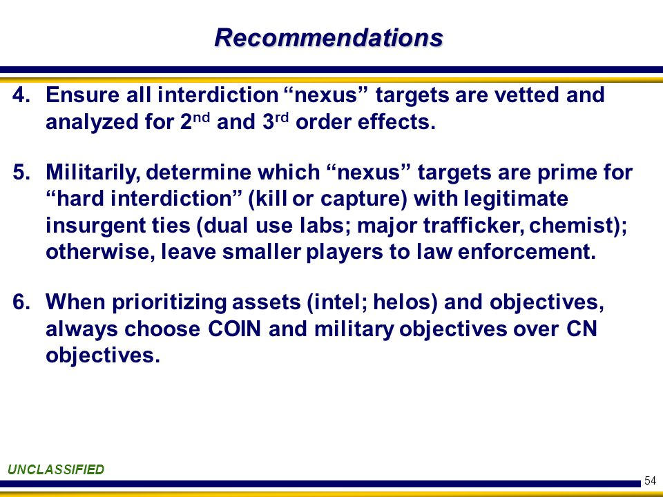 54 Recommendations UNCLASSIFIED 4.Ensure all interdiction nexus targets are vetted and analyzed for 2 nd and 3 rd order effects.