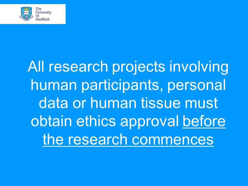 All research projects involving human participants, personal data or human tissue must obtain ethics approval before the research commences