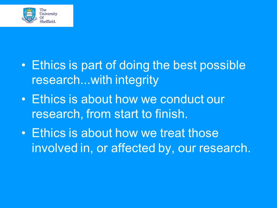 Ethics is part of doing the best possible research...with integrity Ethics is about how we conduct our research, from start to finish.