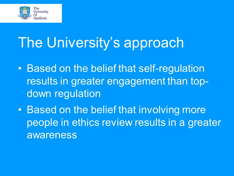 The University's approach Based on the belief that self-regulation results in greater engagement than top- down regulation Based on the belief that involving more people in ethics review results in a greater awareness