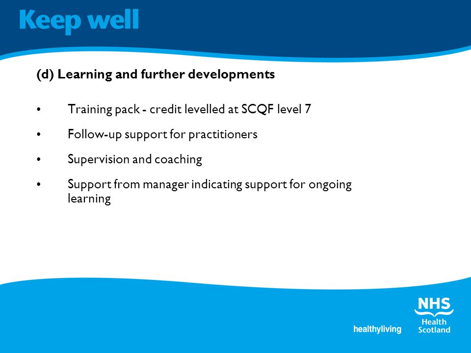 (d) Learning and further developments Training pack - credit levelled at SCQF level 7 Follow-up support for practitioners Supervision and coaching Support from manager indicating support for ongoing learning
