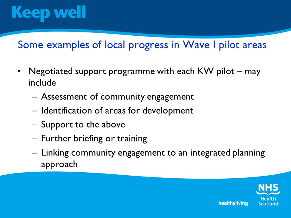 Some examples of local progress in Wave I pilot areas Negotiated support programme with each KW pilot – may include –Assessment of community engagement –Identification of areas for development –Support to the above –Further briefing or training –Linking community engagement to an integrated planning approach