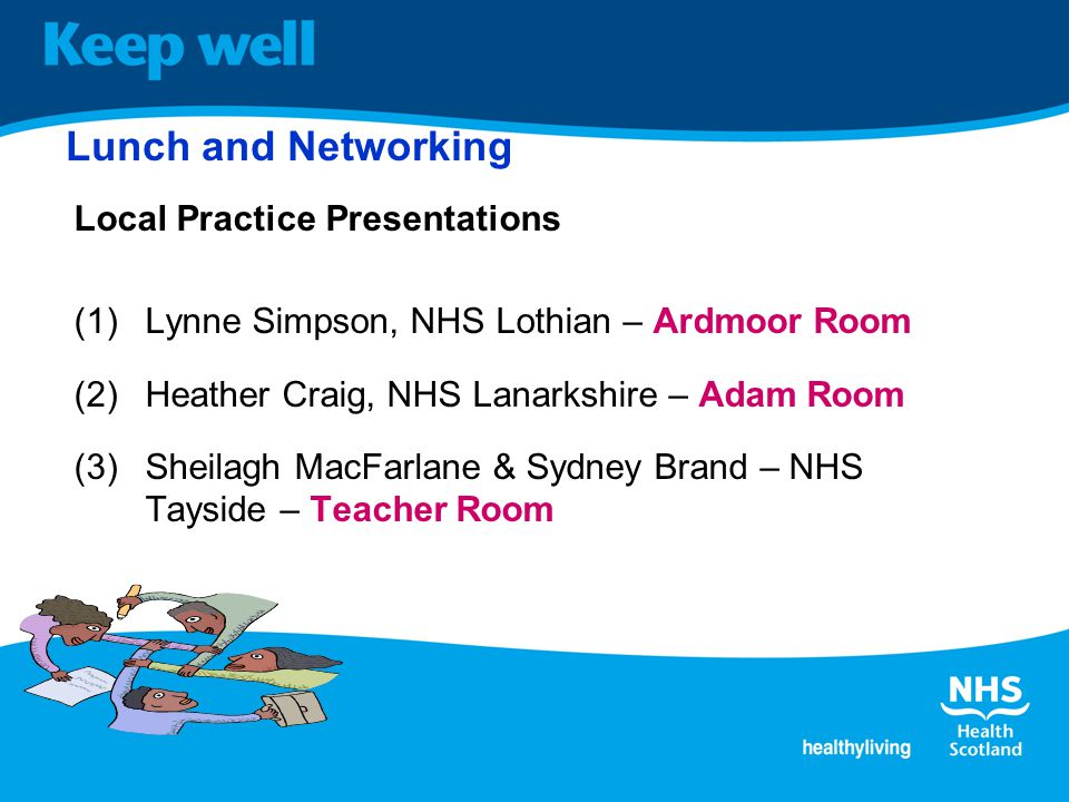 Lunch and Networking Local Practice Presentations (1)Lynne Simpson, NHS Lothian – Ardmoor Room (2)Heather Craig, NHS Lanarkshire – Adam Room (3)Sheilagh MacFarlane & Sydney Brand – NHS Tayside – Teacher Room