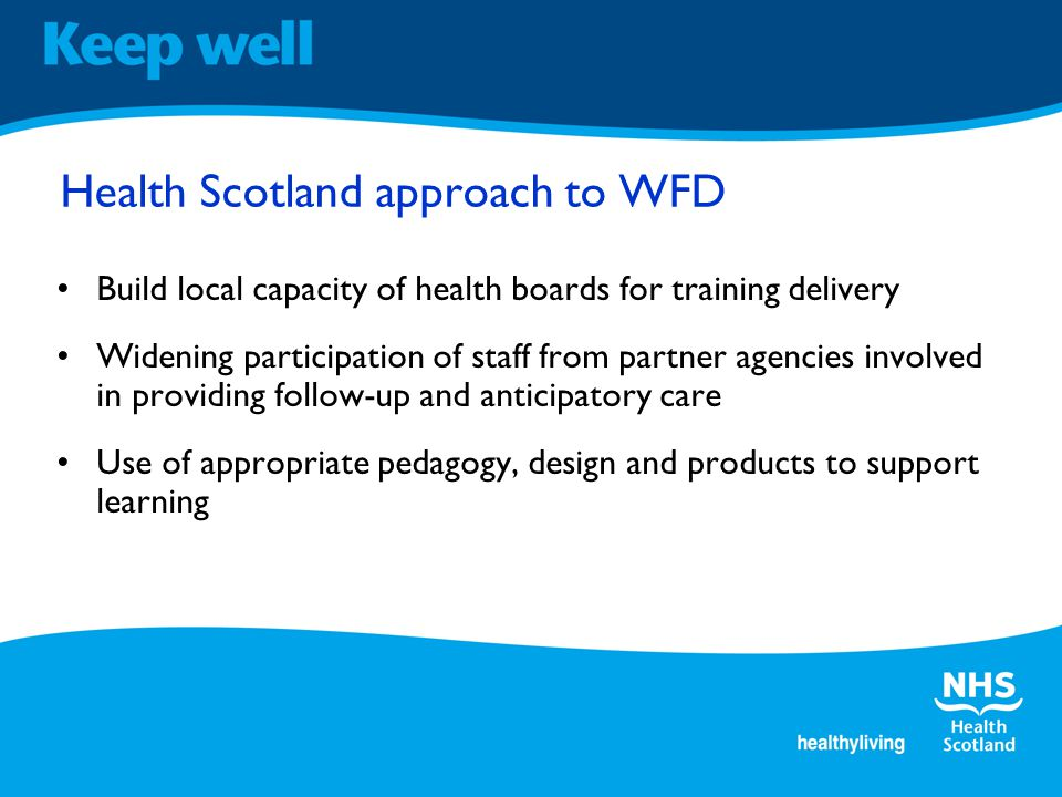 Health Scotland approach to WFD Build local capacity of health boards for training delivery Widening participation of staff from partner agencies involved in providing follow-up and anticipatory care Use of appropriate pedagogy, design and products to support learning