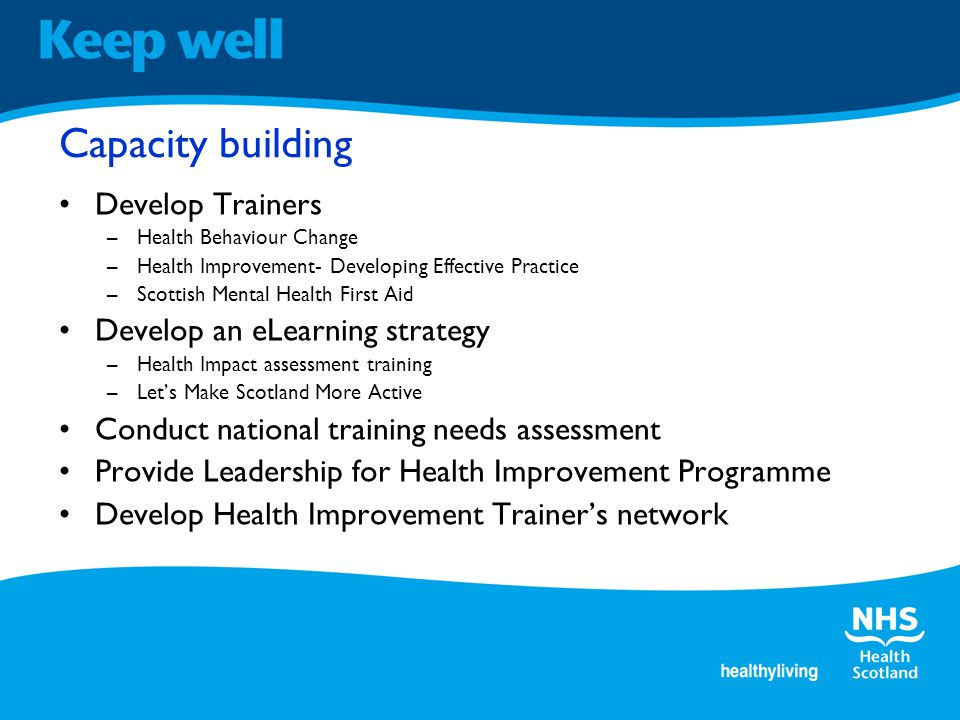 Capacity building Develop Trainers –Health Behaviour Change –Health Improvement- Developing Effective Practice –Scottish Mental Health First Aid Develop an eLearning strategy –Health Impact assessment training –Let's Make Scotland More Active Conduct national training needs assessment Provide Leadership for Health Improvement Programme Develop Health Improvement Trainer's network
