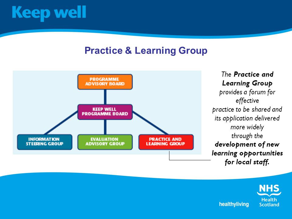 Practice & Learning Group The Practice and Learning Group provides a forum for effective practice to be shared and its application delivered more widely through the development of new learning opportunities for local staff.