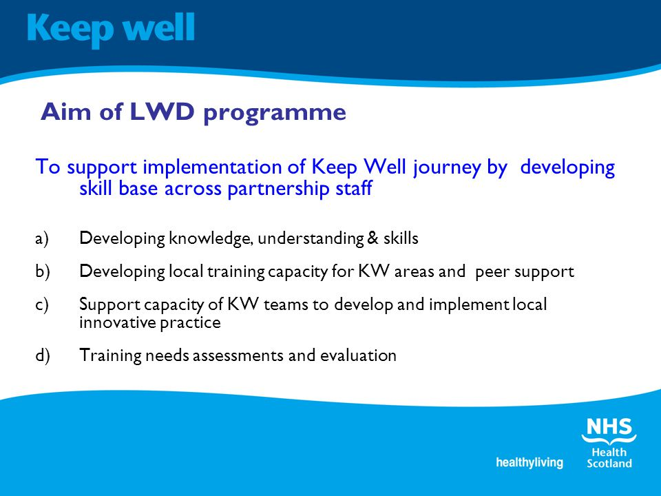 To support implementation of Keep Well journey by developing skill base across partnership staff a)Developing knowledge, understanding & skills b)Developing local training capacity for KW areas and peer support c)Support capacity of KW teams to develop and implement local innovative practice d)Training needs assessments and evaluation Aim of LWD programme