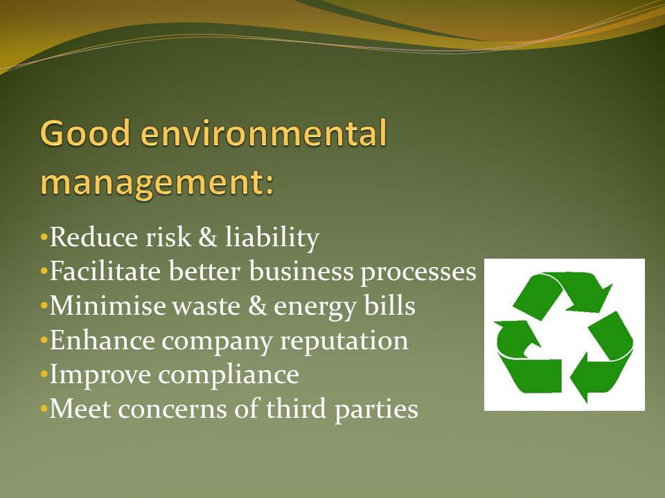 Reduce risk & liability Facilitate better business processes Minimise waste & energy bills Enhance company reputation Improve compliance Meet concerns of third parties