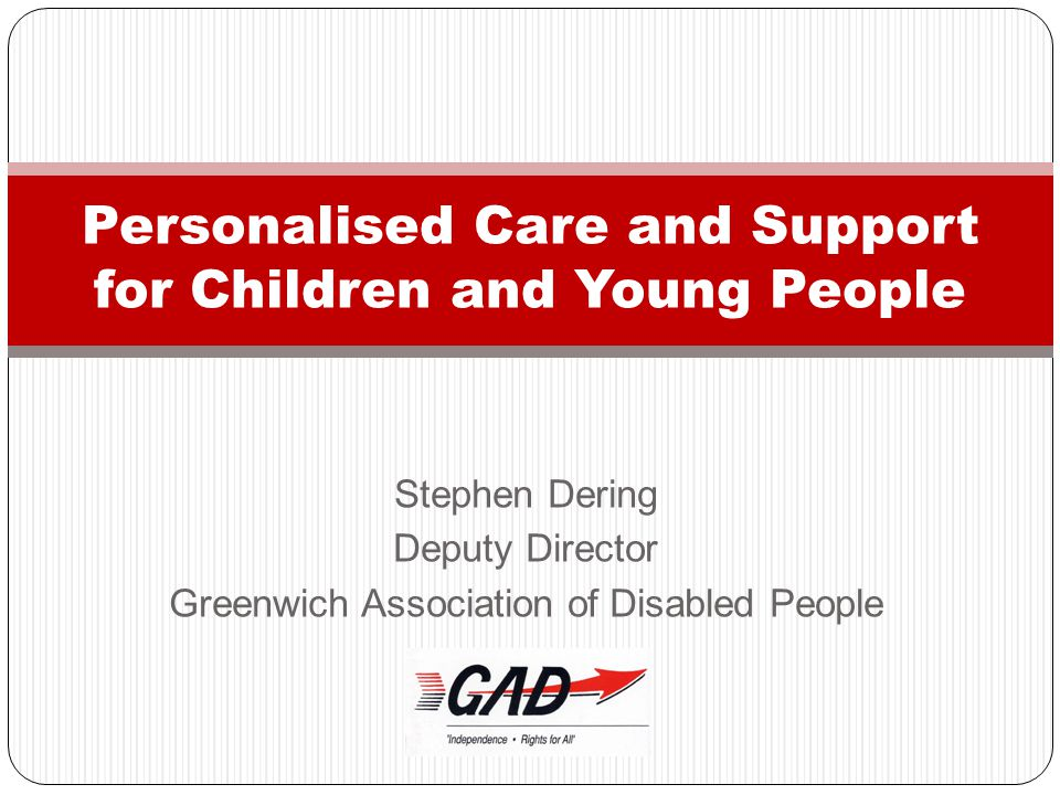 Stephen Dering Deputy Director Greenwich Association of Disabled People Personalised Care and Support for Children and Young People