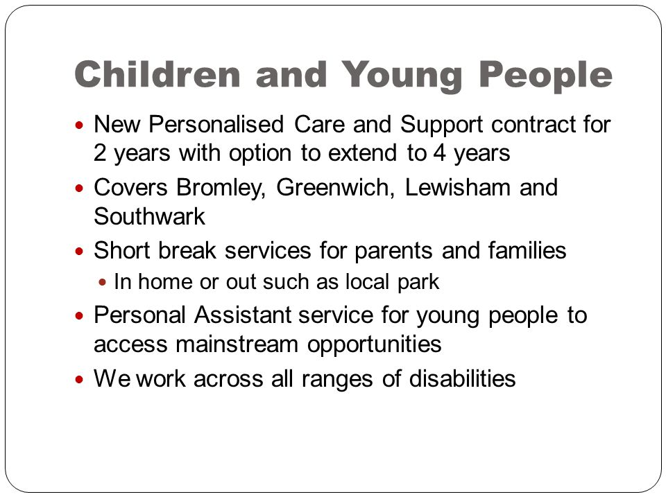 Children and Young People New Personalised Care and Support contract for 2 years with option to extend to 4 years Covers Bromley, Greenwich, Lewisham and Southwark Short break services for parents and families In home or out such as local park Personal Assistant service for young people to access mainstream opportunities We work across all ranges of disabilities