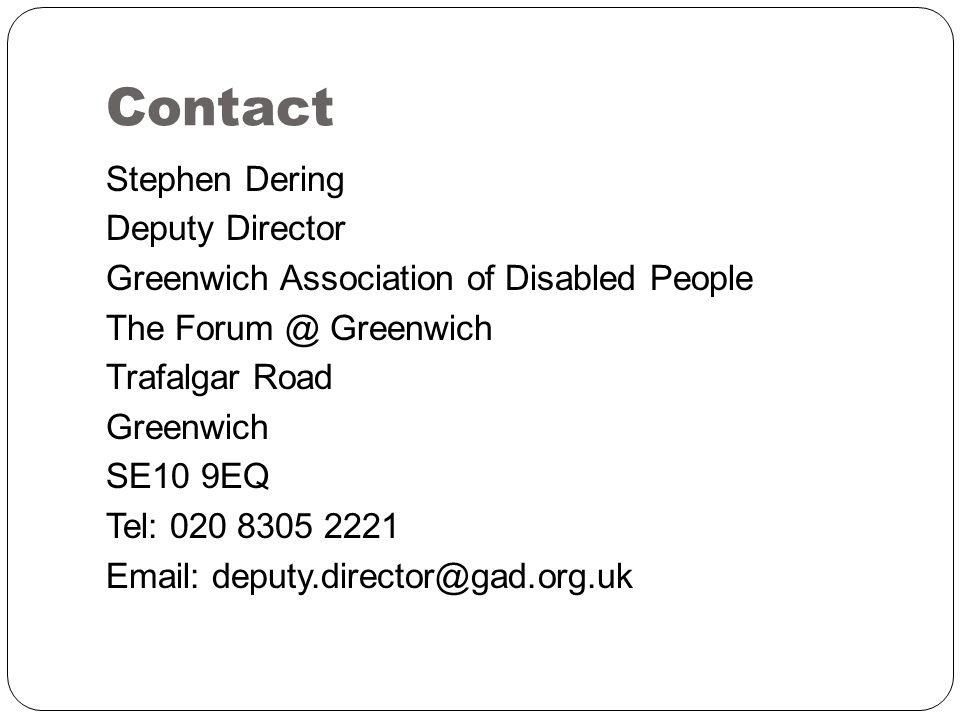 Contact Stephen Dering Deputy Director Greenwich Association of Disabled People The Forum @ Greenwich Trafalgar Road Greenwich SE10 9EQ Tel: 020 8305 2221 Email: deputy.director@gad.org.uk