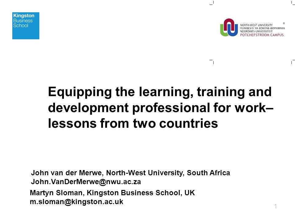 Equipping the learning, training and development professional for work– lessons from two countries 1 Martyn Sloman, Kingston Business School, UK m.sloman@kingston.ac.uk John van der Merwe, North-West University, South Africa John.VanDerMerwe@nwu.ac.za