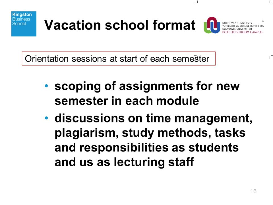 scoping of assignments for new semester in each module discussions on time management, plagiarism, study methods, tasks and responsibilities as students and us as lecturing staff 16 Vacation school format Orientation sessions at start of each semester