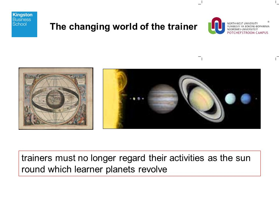 trainers must no longer regard their activities as the sun round which learner planets revolve The changing world of the trainer