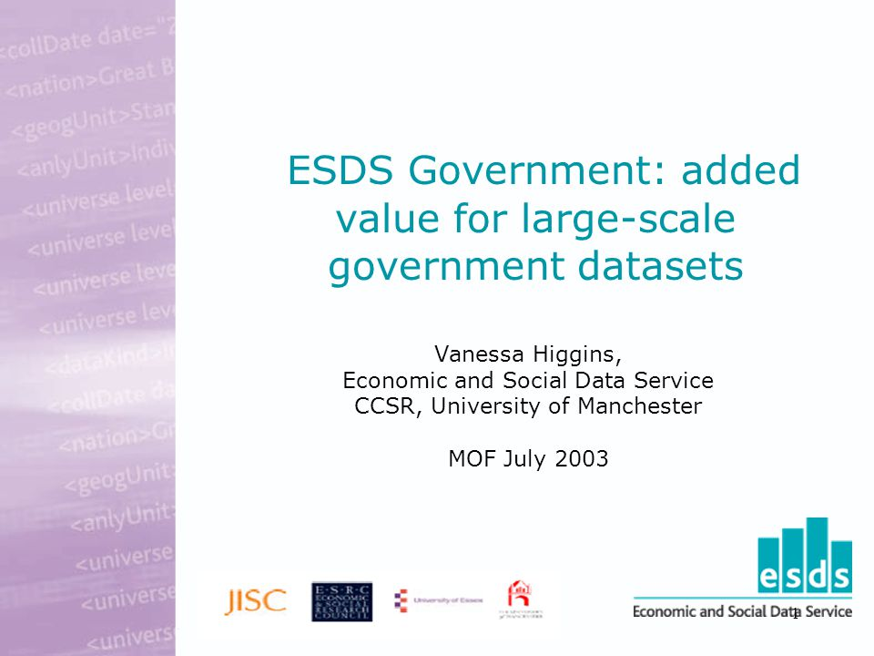 1 ESDS Government: added value for large-scale government datasets Vanessa Higgins, Economic and Social Data Service CCSR, University of Manchester MOF July 2003