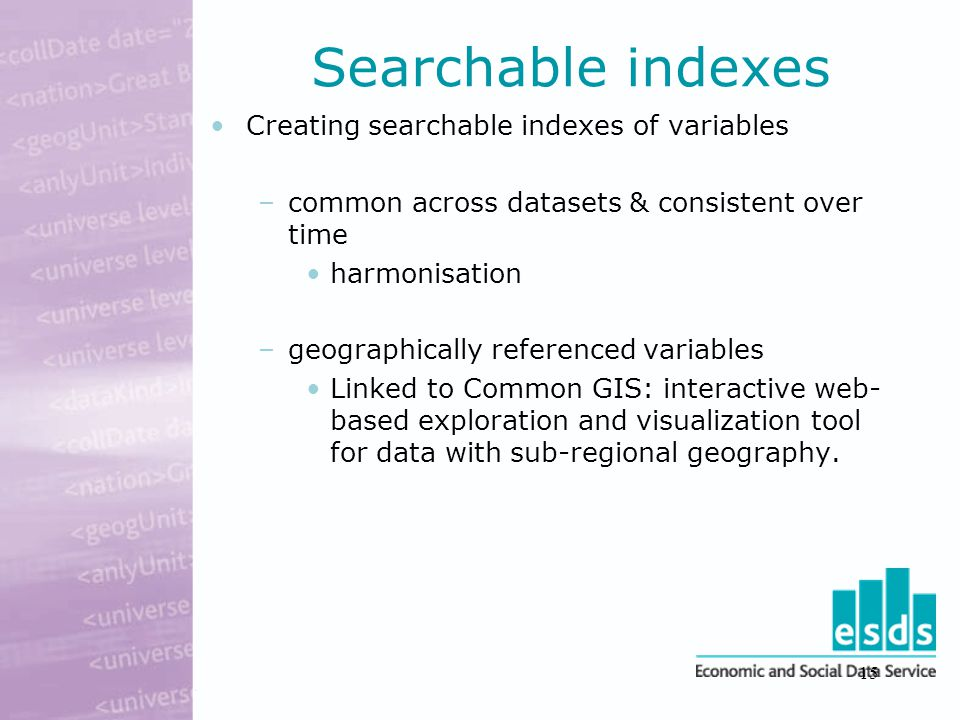 15 Searchable indexes Creating searchable indexes of variables –common across datasets & consistent over time harmonisation –geographically referenced variables Linked to Common GIS: interactive web- based exploration and visualization tool for data with sub-regional geography.