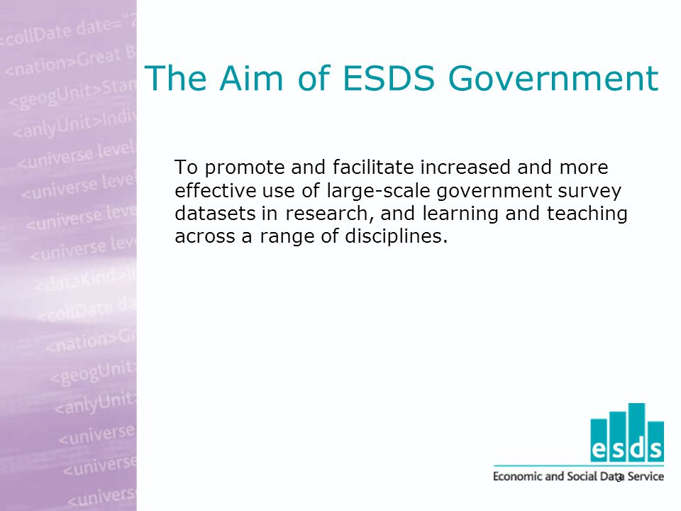 3 The Aim of ESDS Government To promote and facilitate increased and more effective use of large-scale government survey datasets in research, and learning and teaching across a range of disciplines.