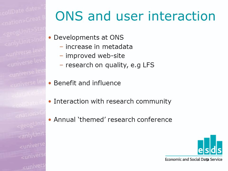 9 ONS and user interaction Developments at ONS – increase in metadata – improved web-site – research on quality, e.g LFS Benefit and influence Interaction with research community Annual 'themed' research conference
