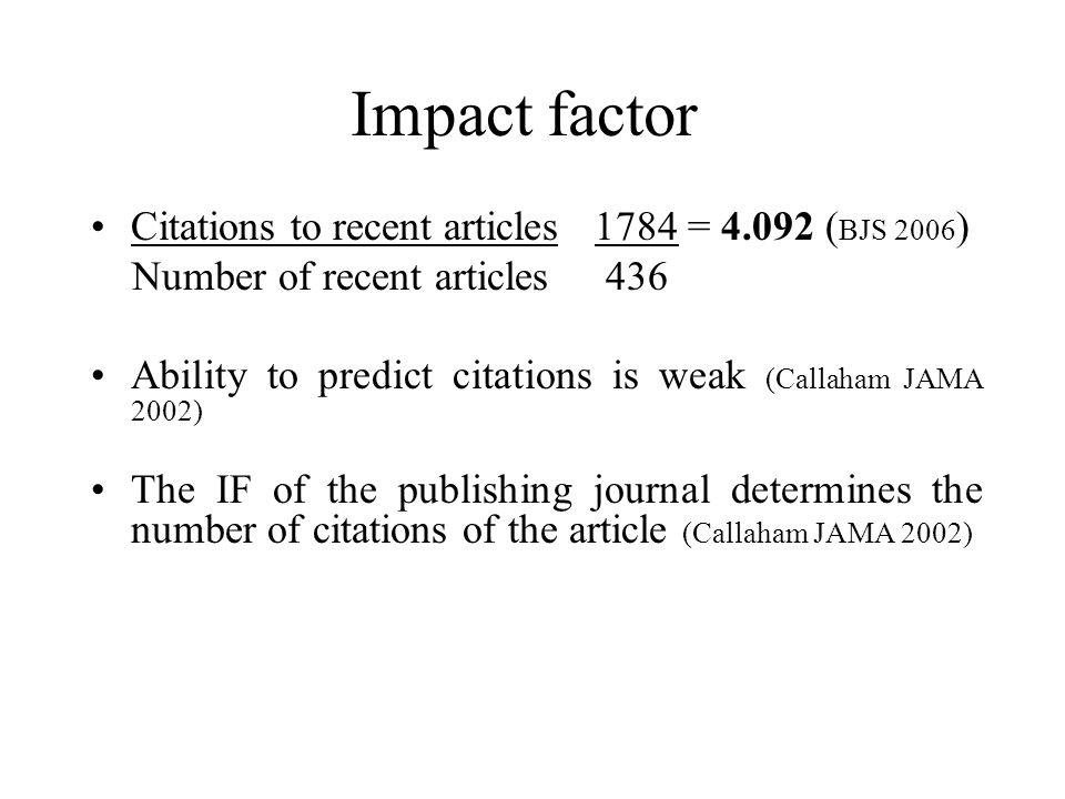 Impact factor Citations to recent articles 1784 = 4.092 ( BJS 2006 ) Number of recent articles 436 Ability to predict citations is weak (Callaham JAMA 2002) The IF of the publishing journal determines the number of citations of the article (Callaham JAMA 2002)