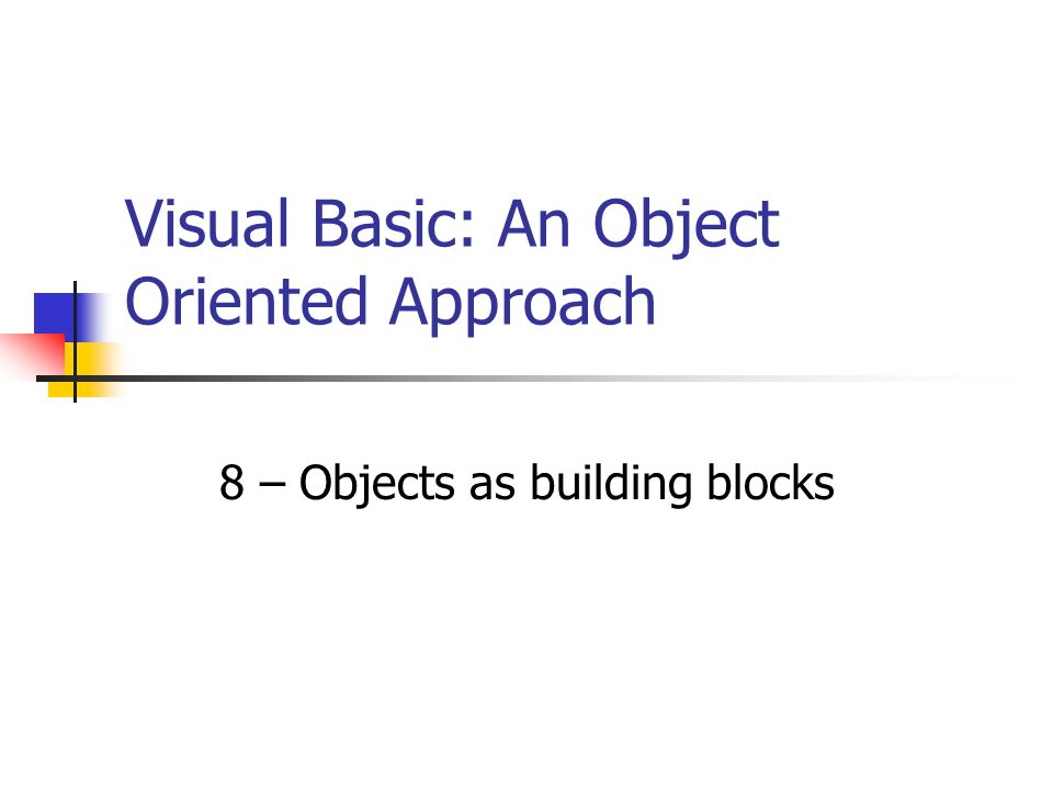8 – Objects as building blocks Visual Basic: An Object Oriented Approach