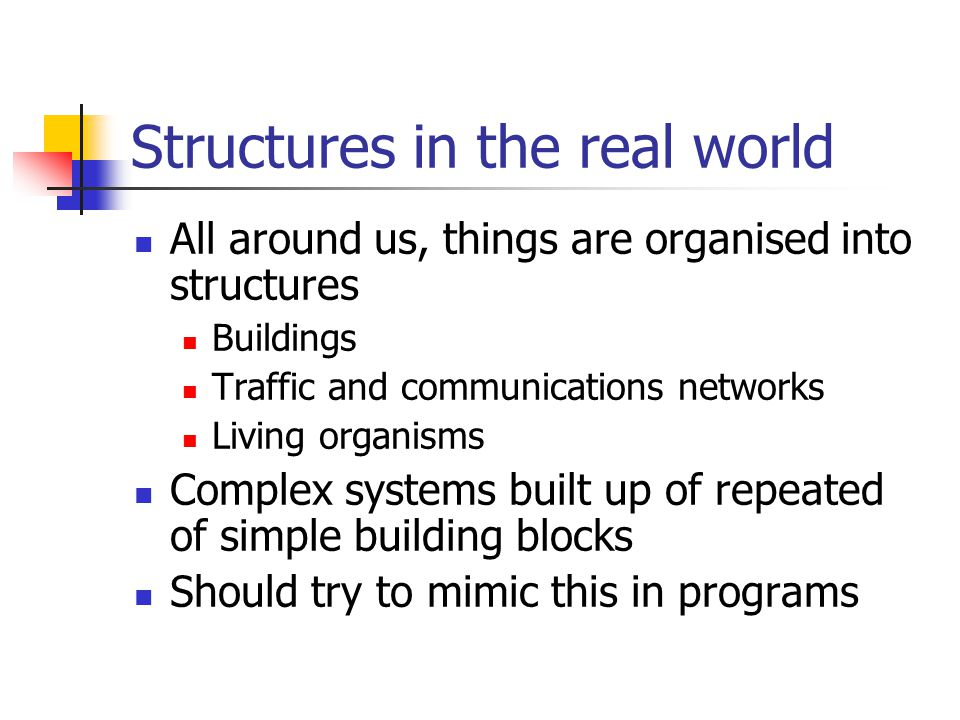 Structures in the real world All around us, things are organised into structures Buildings Traffic and communications networks Living organisms Complex systems built up of repeated of simple building blocks Should try to mimic this in programs