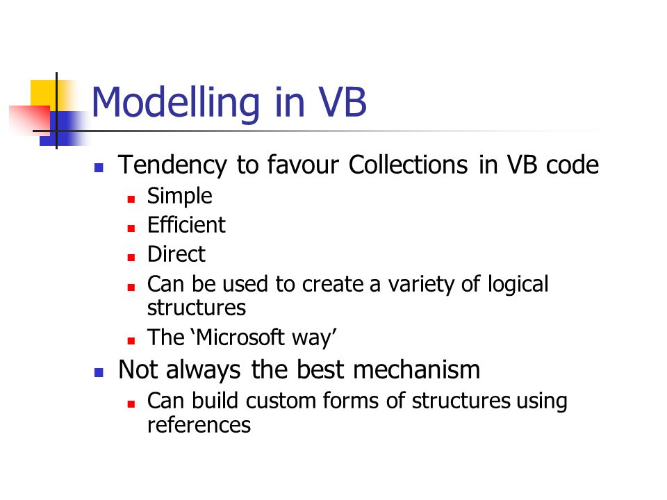 Modelling in VB Tendency to favour Collections in VB code Simple Efficient Direct Can be used to create a variety of logical structures The 'Microsoft way' Not always the best mechanism Can build custom forms of structures using references