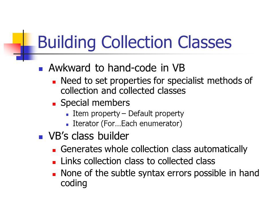 Building Collection Classes Awkward to hand-code in VB Need to set properties for specialist methods of collection and collected classes Special members Item property – Default property Iterator (For…Each enumerator) VB's class builder Generates whole collection class automatically Links collection class to collected class None of the subtle syntax errors possible in hand coding