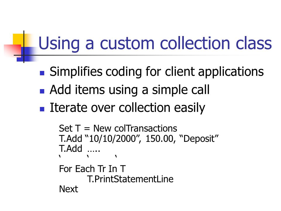 Using a custom collection class Simplifies coding for client applications Add items using a simple call Iterate over collection easily Set T = New colTransactions T.Add 10/10/2000 , 150.00, Deposit T.Add…..