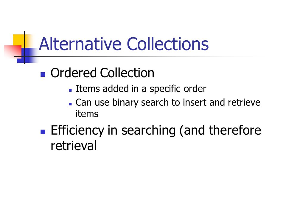 Alternative Collections Ordered Collection Items added in a specific order Can use binary search to insert and retrieve items Efficiency in searching (and therefore retrieval