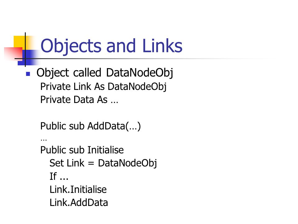 Objects and Links Object called DataNodeObj Private Link As DataNodeObj Private Data As … Public sub AddData(…) … Public sub Initialise Set Link = DataNodeObj If...