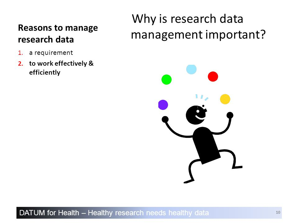 DATUM for Health – Healthy research needs healthy data 10 Reasons to manage research data Why is research data management important.