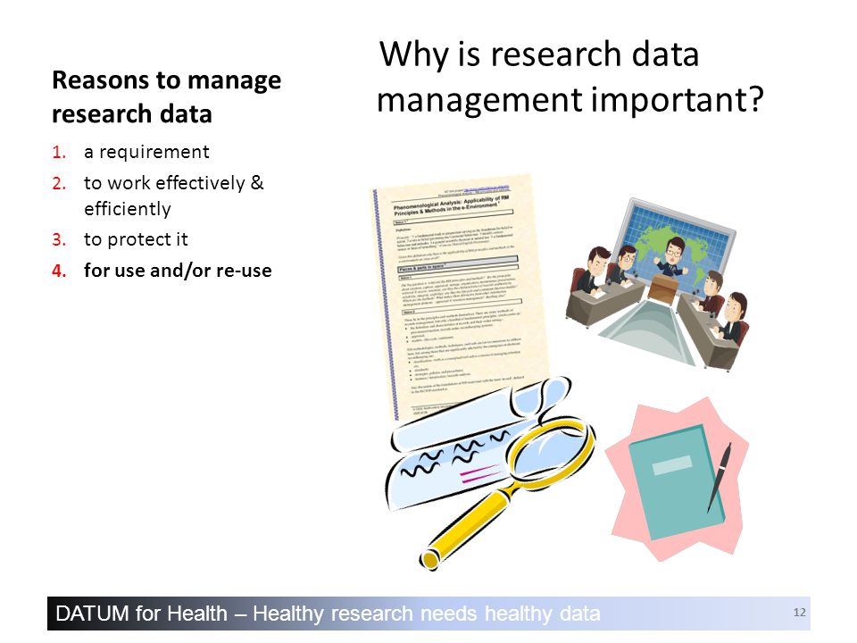 DATUM for Health – Healthy research needs healthy data 12 Reasons to manage research data Why is research data management important.