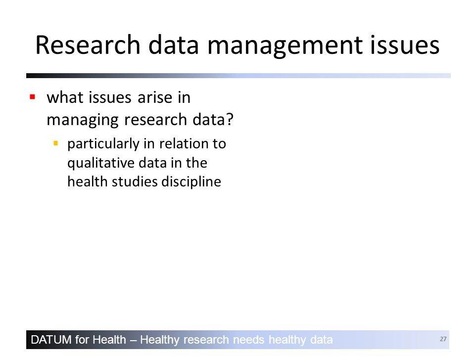 DATUM for Health – Healthy research needs healthy data 27 Research data management issues  what issues arise in managing research data.