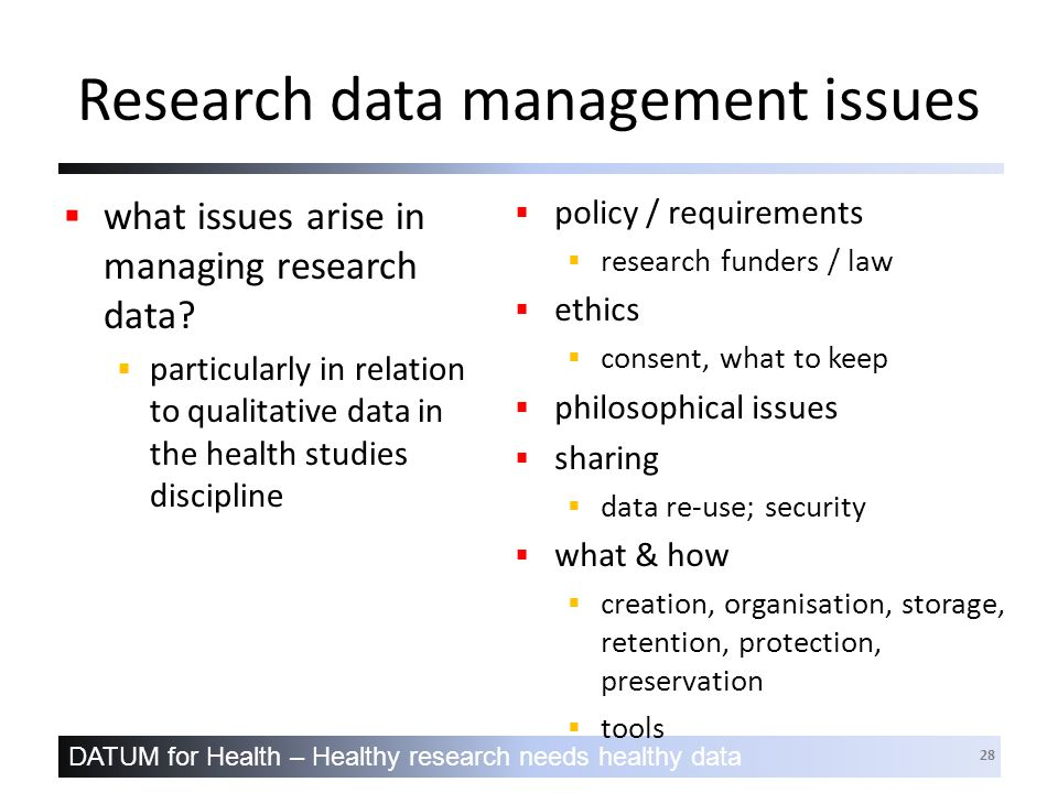 DATUM for Health – Healthy research needs healthy data 28 Research data management issues  what issues arise in managing research data.