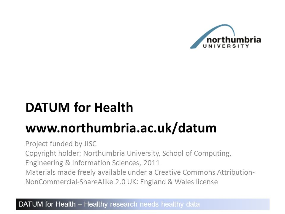DATUM for Health – Healthy research needs healthy data Project funded by JISC Copyright holder: Northumbria University, School of Computing, Engineering & Information Sciences, 2011 Materials made freely available under a Creative Commons Attribution- NonCommercial-ShareAlike 2.0 UK: England & Wales license DATUM for Health www.northumbria.ac.uk/datum