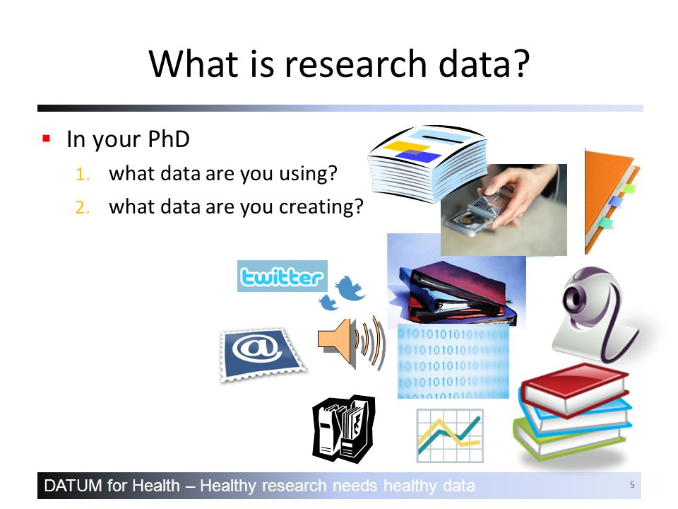 DATUM for Health – Healthy research needs healthy data 5 What is research data.