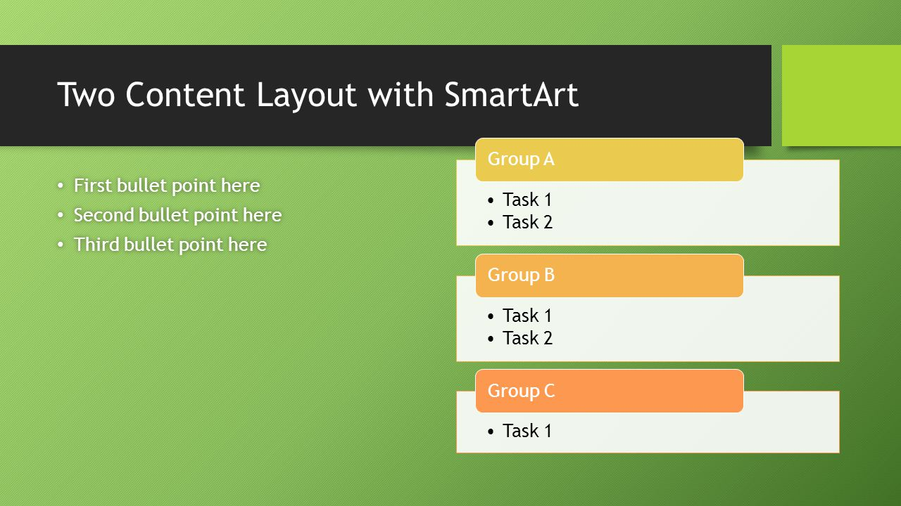 Two Content Layout with SmartArt First bullet point here First bullet point here Second bullet point here Second bullet point here Third bullet point here Third bullet point here Task 1 Task 2 Group A Task 1 Task 2 Group B Task 1 Group C