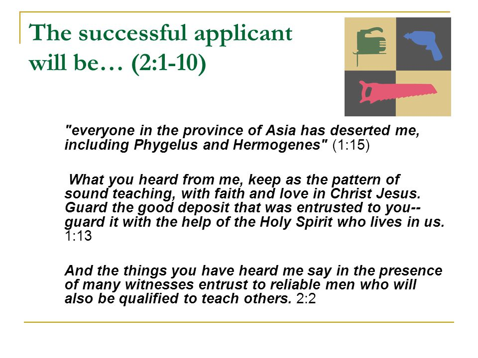 The successful applicant will be… (2:1-10) everyone in the province of Asia has deserted me, including Phygelus and Hermogenes (1:15) What you heard from me, keep as the pattern of sound teaching, with faith and love in Christ Jesus.