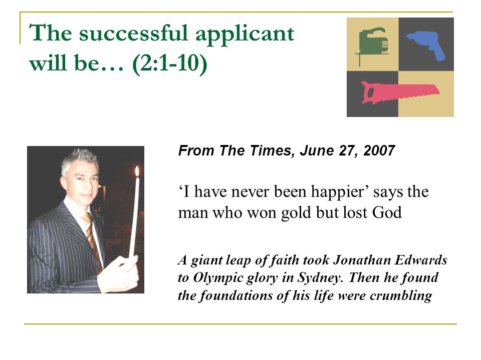 The successful applicant will be… (2:1-10) From The Times, June 27, 2007 'I have never been happier' says the man who won gold but lost God A giant leap of faith took Jonathan Edwards to Olympic glory in Sydney.