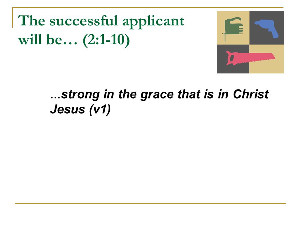The successful applicant will be… (2:1-10) … strong in the grace that is in Christ Jesus (v1)