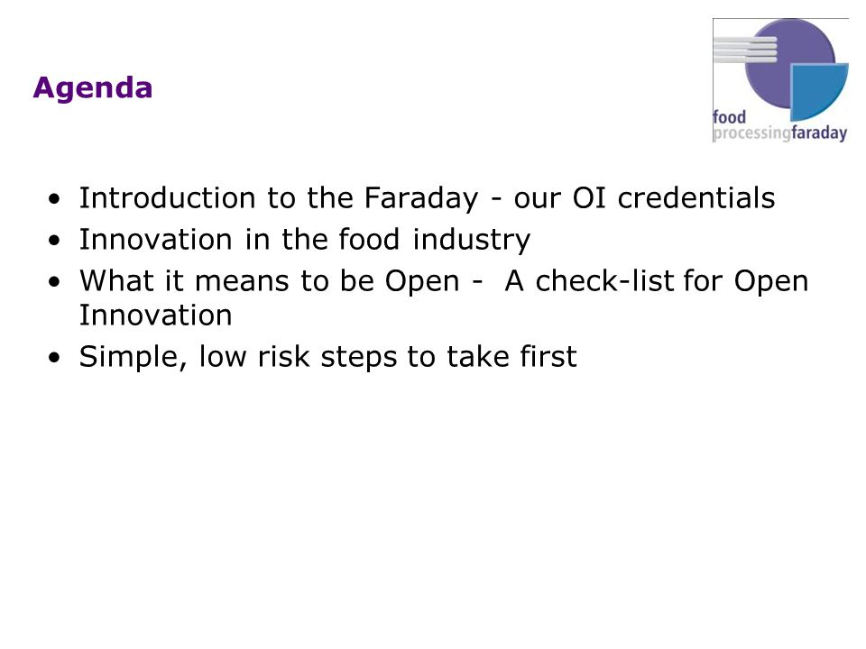 Agenda Introduction to the Faraday - our OI credentials Innovation in the food industry What it means to be Open - A check-list for Open Innovation Simple, low risk steps to take first