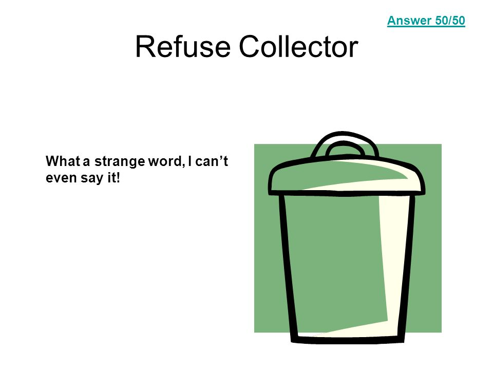 Refuse Collector What a strange word, I can't even say it! Answer Question