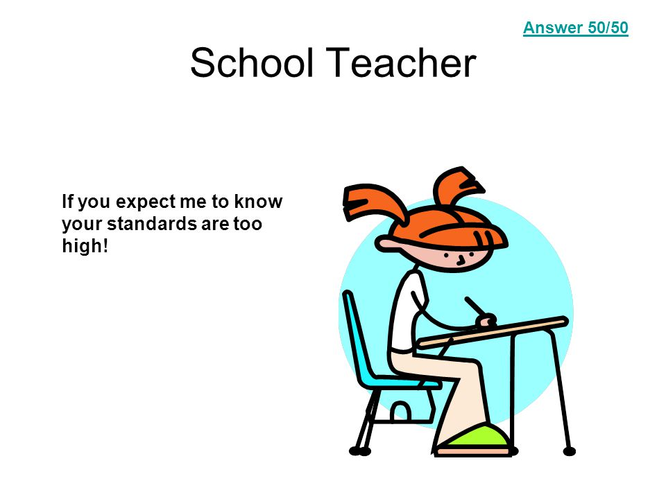 School Teacher If you expect me to know your standards are too high! Answer Question