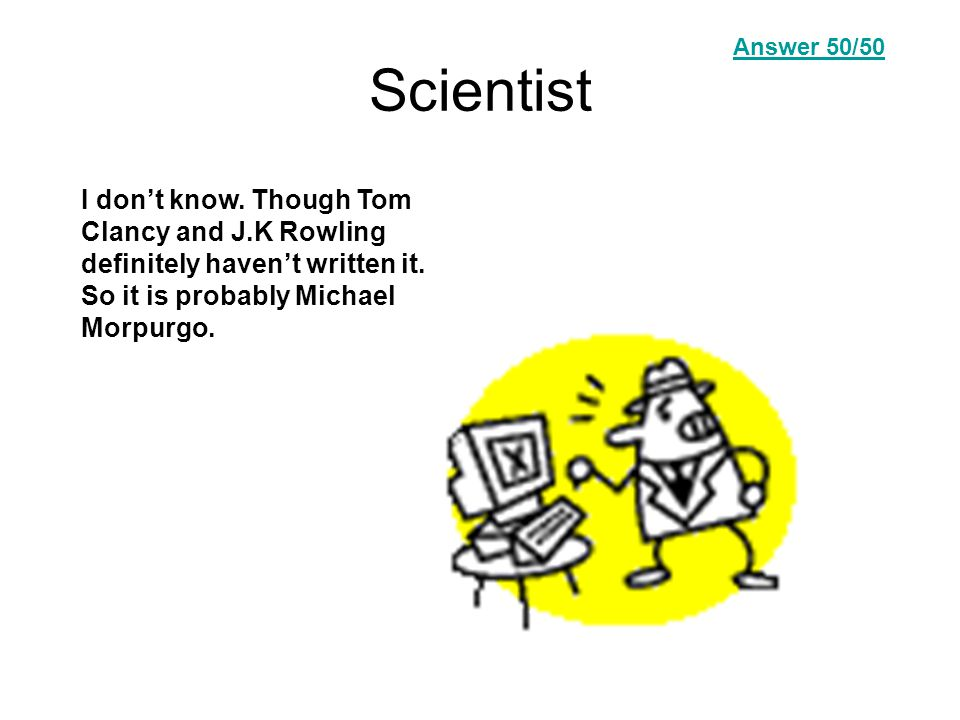 Scientist I don't know. Though Tom Clancy and J.K Rowling definitely haven't written it.