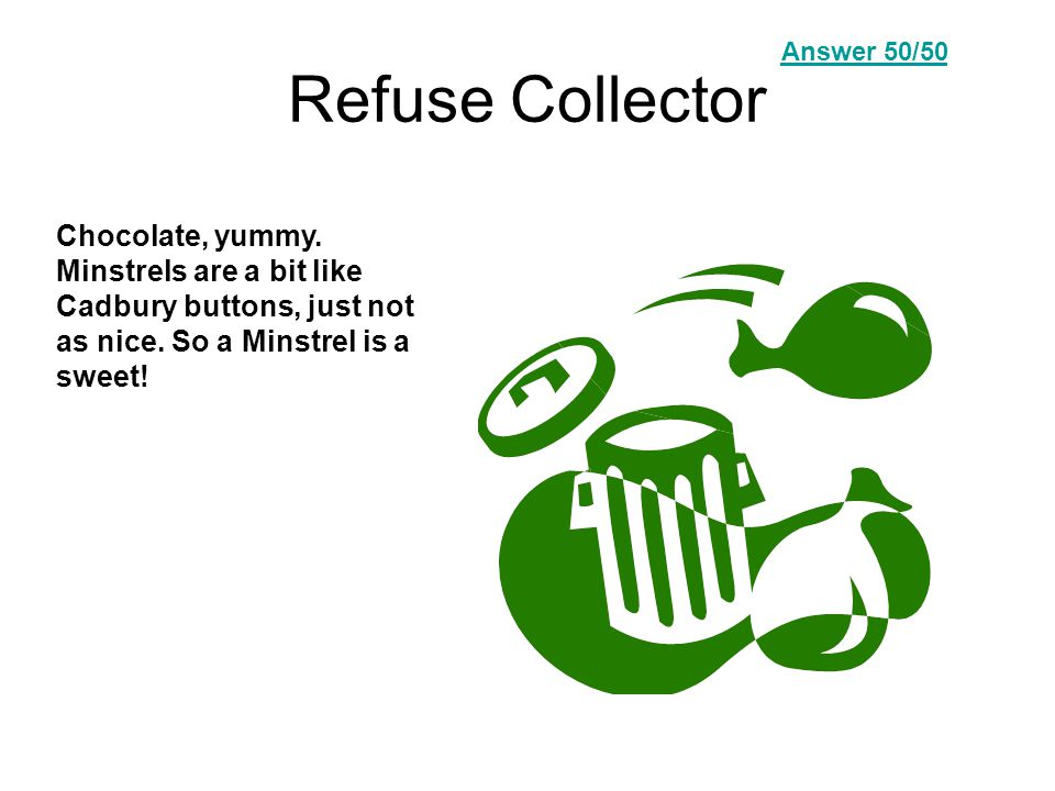 Refuse Collector Chocolate, yummy. Minstrels are a bit like Cadbury buttons, just not as nice.