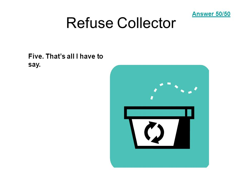 Refuse Collector Five. That's all I have to say. Answer Question